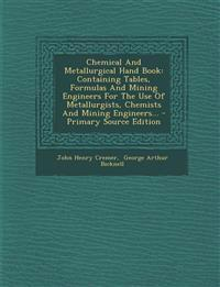 Chemical And Metallurgical Hand Book: Containing Tables, Formulas And Mining Engineers For The Use Of Metallurgists, Chemists And Mining Engineers...