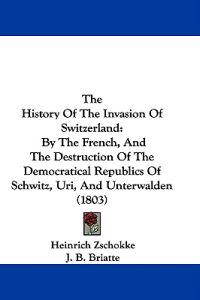 The History Of The Invasion Of Switzerland: By The French, And The Destruction Of The Democratical Republics Of Schwitz, Uri, And Unterwalden (1803)