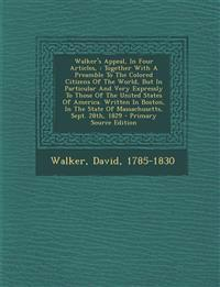 Walker's Appeal, In Four Articles, : Together With A Preamble To The Colored Citizens Of The World, But In Particular And Very Expressly To Those Of T