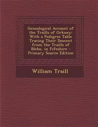Genealogical Account of the Traills of Orkney: With a Pedigree Table Tracing Their Descent from the Traills of Blebo, in Fifeshire - Primary Source Ed