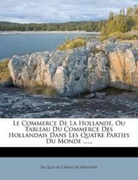Le Commerce de La Hollande, Ou Tableau Du Commerce Des Hollandais Dans Les Quatre Parties Du Monde ......