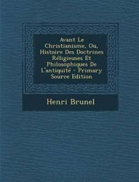 Avant Le Christianisme, Ou, Histoire Des Doctrines Réligieuses Et Philosophiques De L'antiquit