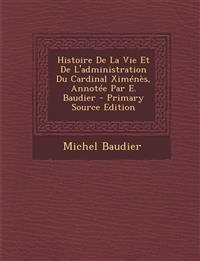 Histoire de La Vie Et de L'Administration Du Cardinal Ximenes, Annotee Par E. Baudier - Primary Source Edition