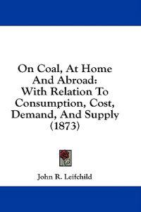 On Coal, At Home And Abroad: With Relation To Consumption, Cost, Demand, And Supply (1873)