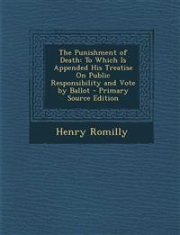 The Punishment of Death: To Which Is Appended His Treatise on Public Responsibility and Vote by Ballot - Primary Source Edition