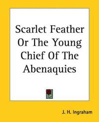 Scarlet Feather Or The Young Chief Of The Abenaquies
