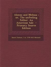 Alonzo and Melissa; Or, the Unfeeling Father. an American Tale - Primary Source Edition