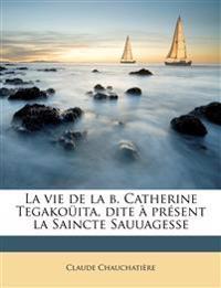 La vie de la b. Catherine Tegakoüita, dite à présent la Saincte Sauuagesse
