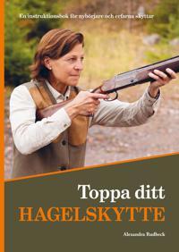 Toppa ditt hagelskytte : en instruktionsbok för nybörjare och erfarna skyttar