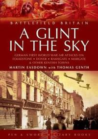 A Glint in the Sky: German Air Attacks on Folkestone, Dover, Ramsgate, Margate and Sheerness During the First World War