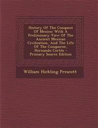 History Of The Conquest Of Mexico: With A Preliminary View Of The Ancient Mexican Civilization, And The Life Of The Conqueror, Hernando Cortés - Prima
