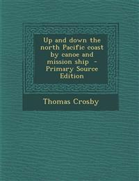 Up and Down the North Pacific Coast by Canoe and Mission Ship - Primary Source Edition