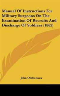 Manual of Instructions for Military Surgeons on the Examination of Recruits and Discharge of Soldiers