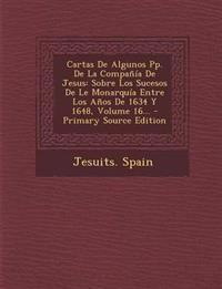 Cartas De Algunos Pp. De La Compañía De Jesus: Sobre Los Sucesos De Le Monarquía Entre Los Años De 1634 Y 1648, Volume 16...