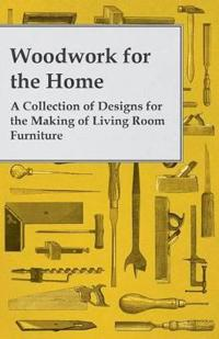 Woodwork for the Home - A Collection of Designs for the Making of Living Room Furniture