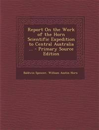 Report on the Work of the Horn Scientific Expedition to Central Australia ... - Primary Source Edition