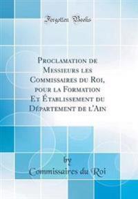 Proclamation de Messieurs Les Commissaires Du Roi, Pour La Formation Et Etablissement Du Departement de L'Ain (Classic Reprint)