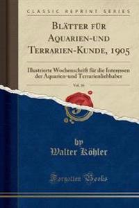 Blatter Fur Aquarien-Und Terrarien-Kunde, 1905, Vol. 16