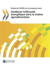 Etudes de L'Ocde Sur La Croissance Verte Ameliorer L'Efficacite Energetique Dans La Chaine Agroalimentaire