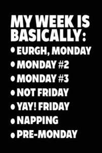 My Week Is Basically: -Eurgh, Monday -Monday #2 -Monday #3 -Not Friday - Yay! Friday - Napping - Pre-Monday: Blank Notebook Lined
