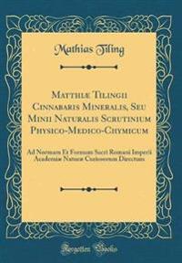Matthiae Tilingii Cinnabaris Mineralis, Seu Minii Naturalis Scrutinium Physico-Medico-Chymicum