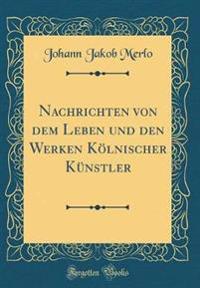 Nachrichten Von Dem Leben Und Den Werken K�lnischer K�nstler (Classic Reprint)