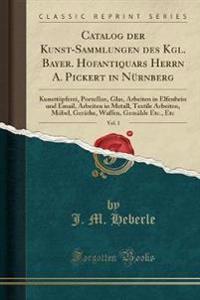 Catalog Der Kunst-Sammlungen Des Kgl. Bayer. Hofantiquars Herrn A. Pickert in Nurnberg, Vol. 1