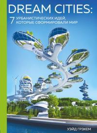 Dream Cities. 7 urbanisticheskikh idej, kotorye sformirovali mir