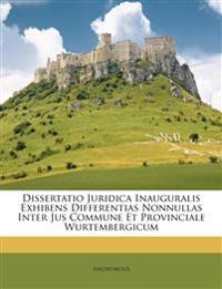 Dissertatio Juridica Inauguralis Exhibens Differentias Nonnullas Inter Jus Commune Et Provinciale Wurtembergicum