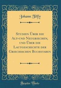 Studien Uber Die Alt-Und Neugriechen, Und Uber Die Lautgeschichte Der Griechischen Buchstaben (Classic Reprint)