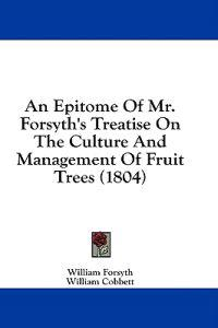 An Epitome Of Mr. Forsyth's Treatise On The Culture And Management Of Fruit Trees (1804)