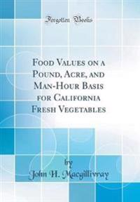 Food Values on a Pound, Acre, and Man-Hour Basis for California Fresh Vegetables (Classic Reprint)