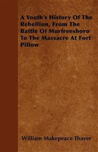 A Youth's History Of The Rebellion, From The Battle Of Murfreesboro To The Massacre At Fort Pillow