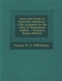 Latin and Greek in American Education: With Symposia on the Value of Humanistic Studies - Primary Source Edition