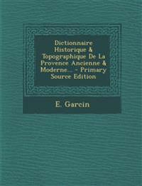 Dictionnaire Historique & Topographique de La Provence Ancienne & Moderne... - Primary Source Edition