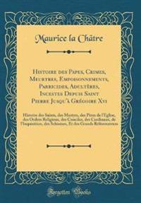 Histoire Des Papes, Crimes, Meurtres, Empoisonnements, Parricides, Adulte`res, Incestes? Depuis Saint Pierre Jusqu'a` GRE´goire Xvi?