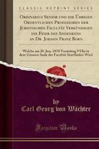 Ordinarius Senior Und Die Ubrigen Ordentlichen Professoren Der Juristischen Facultat Verkundigen Die Feier Des Andenkens an Dr. Johann Franz Born