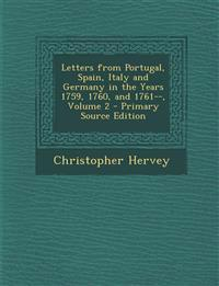 Letters from Portugal, Spain, Italy and Germany in the Years 1759, 1760, and 1761--, Volume 2