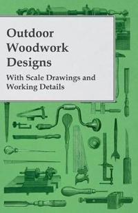 Outdoor Woodwork Designs - With Scale Drawings and Working Details