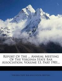 Report Of The ... Annual Meeting Of The Virginia State Bar Association, Volume 13, Part 1901...