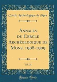 Annales Du Cercle Archeologique de Mons, 1908-1909, Vol. 38 (Classic Reprint)