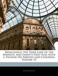 Misalliance: The Dark Lady of the Sonnets, and Fanny's First Play. with a Treatise On Parents and Children, Volume 12