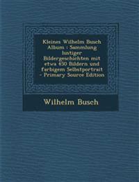 Kleines Wilhelm Busch Album : Sammlung lustiger Bildergeschichten mit etwa 450 Bildern und farbigem Selbstportrait