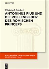 Antoninus Pius Und Die Rollenbilder Des Römischen Princeps: Herrscherliches Handeln Und Seine Repräsentation in Der Hohen Kaiserzeit