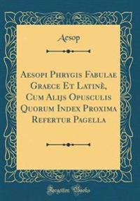 Aesopi Phrygis Fabulae Graece Et Latine, Cum Alijs Opusculis Quorum Index Proxima Refertur Pagella (Classic Reprint)
