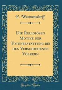 Die Religiosen Motive Der Totenbestattung Bei Den Verschiedenen Volkern (Classic Reprint)
