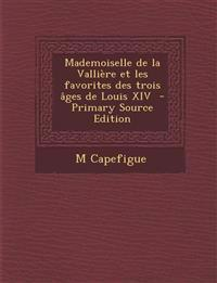 Mademoiselle de La Valliere Et Les Favorites Des Trois Ages de Louis XIV