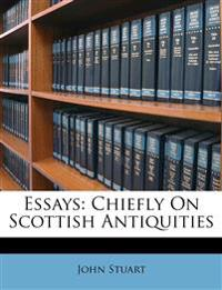 Essays: Chiefly On Scottish Antiquities