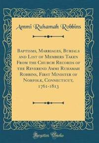 Baptisms, Marriages, Burials and List of Members Taken from the Church Records of the Reverend Ammi Ruhamah Robbins, First Minister of Norfolk, Connecticut, 1761-1813 (Classic Reprint)