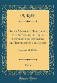 Della Maniera D'Insegnare, E Di Studiare Le Belle Lettere, Per Rapporto All'intelletto E Al Cuore, Vol. 4
